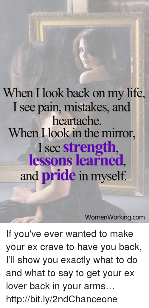 Life, Memes, and Http: When I look back on my life  I see pain, mistakes, and  heartache.  When I look in the mirror,  I see strength  lessons learned,  and pride in myself.  Women Working com If you've ever wanted to make your ex crave to have you back, I'll show you exactly what to do and what to say to get your ex lover back in your arms… http://bit.ly/2ndChanceone