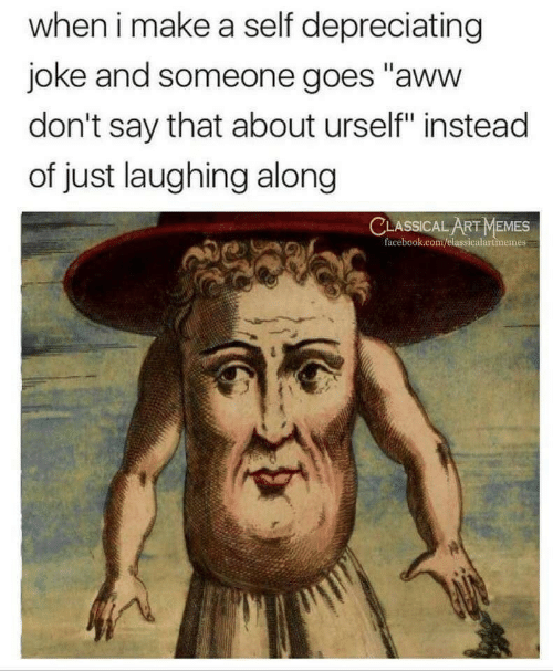 """Urself: when i make a self depreciating  joke and someone goes """"aww  don't say that about urself"""" instead  of just laughing along  CLASSICAL ART MEMES  facebook.com/elassicalartmemes"""