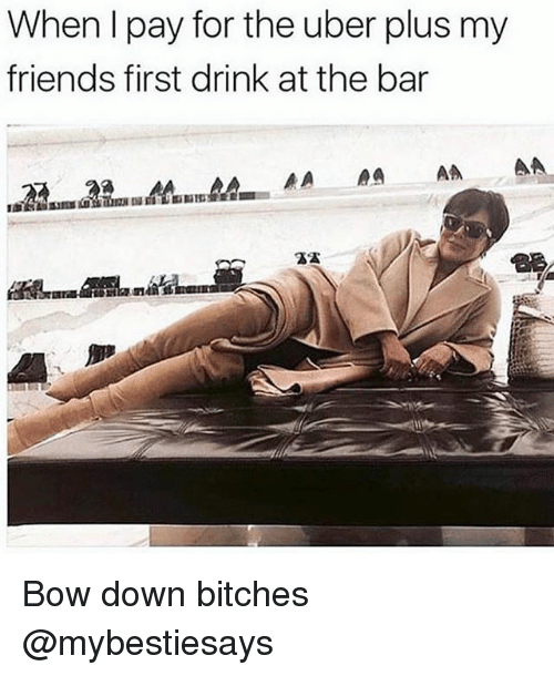 Friends, Uber, and Girl Memes: When I pay for the uber plus my  friends first drink at the bar Bow down bitches @mybestiesays