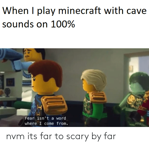 By Far: When I play minecraft with cave  sounds on 100%  Fear isn't a word  where I come from. nvm its far to scary by far
