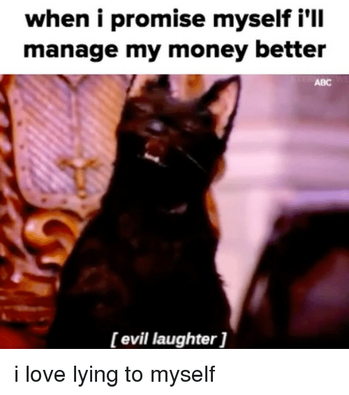 Abc, Love, and Money: when i promise myself i'll  manage my money better  ABC  [evil laughter] i love lying to myself