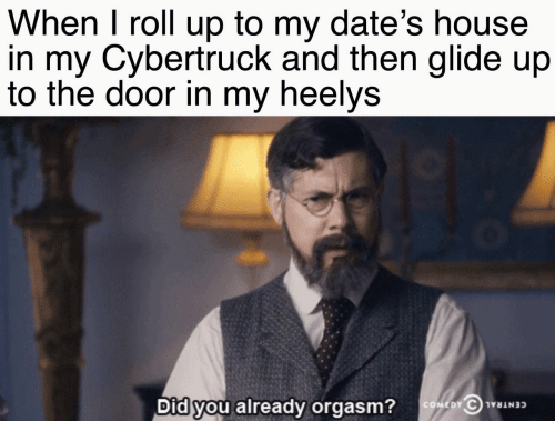 The Door: When I roll up to my date's house  in my Cybertruck and then glide up  to the door in my heelys  Did you already orgasm?  COMEDY C NT