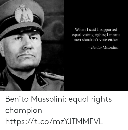 Equal Rights: When I said I supported  equal voting rights; I meant  men shouldn't vote either  Benito Mussolini Benito Mussolini: equal rights champion https://t.co/mzYJTMMFVL