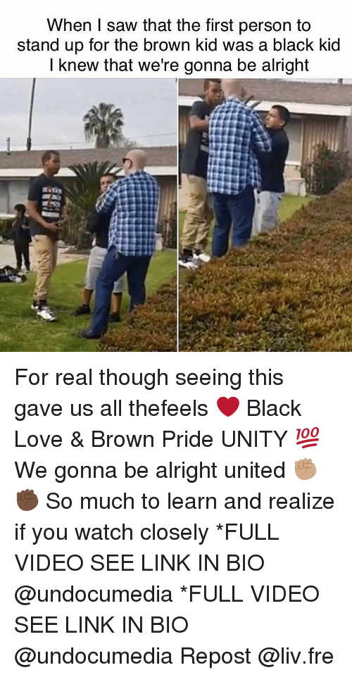 Memes, Saw, and Browns: When I saw that the first person to  stand up for the brown kid was a black kid  I knew that we're gonna be alright For real though seeing this gave us all thefeels ❤ Black Love & Brown Pride UNITY 💯 We gonna be alright united ✊🏽✊🏿 So much to learn and realize if you watch closely *FULL VIDEO SEE LINK IN BIO @undocumedia *FULL VIDEO SEE LINK IN BIO @undocumedia Repost @liv.fre