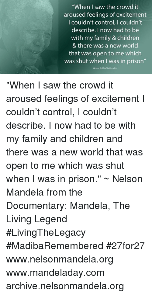 """Arousing: """"When I saw the crowd it  aroused feelings of excitement  I couldn't control, I couldn't  describe. I now had to be  with my family & children  & there was a new world  that was open to me which  was shut when I was in prison""""  Nelson Rolihlahla Mandela """"When I saw the crowd it aroused feelings of excitement I couldn't control, I couldn't describe. I now had to be with my family and children and there was a new world that was open to me which was shut when I was in prison."""" ~ Nelson Mandela from the Documentary: Mandela, The Living Legend #LivingTheLegacy #MadibaRemembered #27for27   www.nelsonmandela.org www.mandeladay.com archive.nelsonmandela.org"""