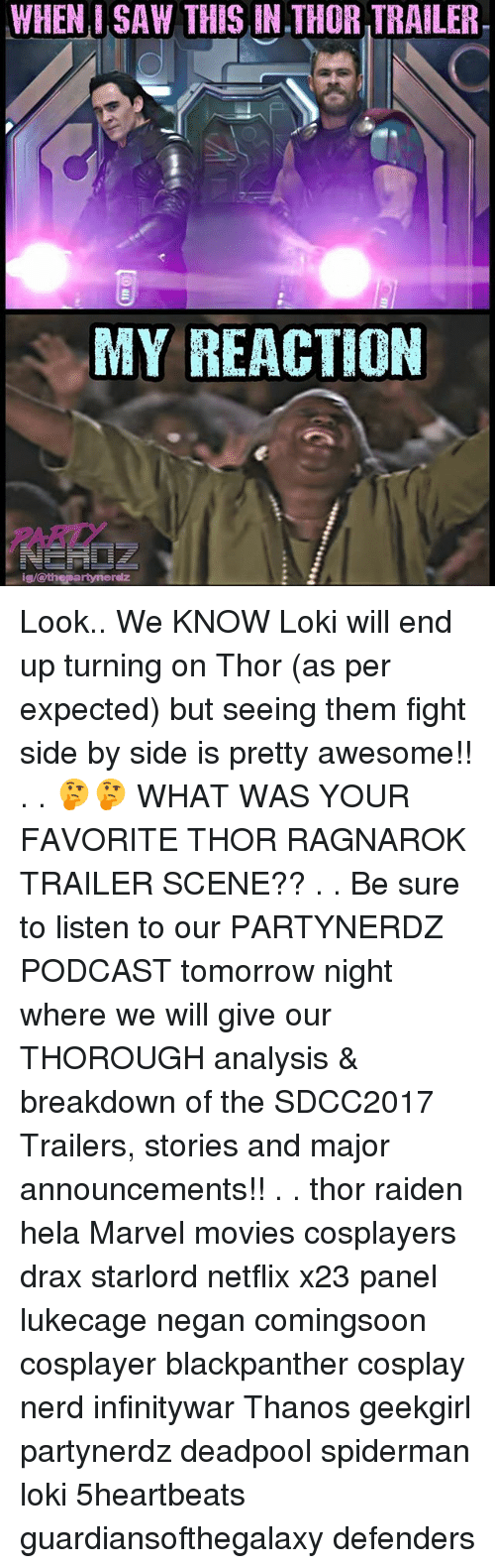 negan: WHEN, I SAW THIS IN THOR TRAILER.  MY REACTION  ARITY  ig/othepartynerdz Look.. We KNOW Loki will end up turning on Thor (as per expected) but seeing them fight side by side is pretty awesome!! . . 🤔🤔 WHAT WAS YOUR FAVORITE THOR RAGNAROK TRAILER SCENE?? . . Be sure to listen to our PARTYNERDZ PODCAST tomorrow night where we will give our THOROUGH analysis & breakdown of the SDCC2017 Trailers, stories and major announcements!! . . thor raiden hela Marvel movies cosplayers drax starlord netflix x23 panel lukecage negan comingsoon cosplayer blackpanther cosplay nerd infinitywar Thanos geekgirl partynerdz deadpool spiderman loki 5heartbeats guardiansofthegalaxy defenders