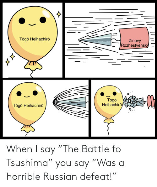 """Russian: When I say """"The Battle fo Tsushima"""" you say """"Was a horrible Russian defeat!"""""""