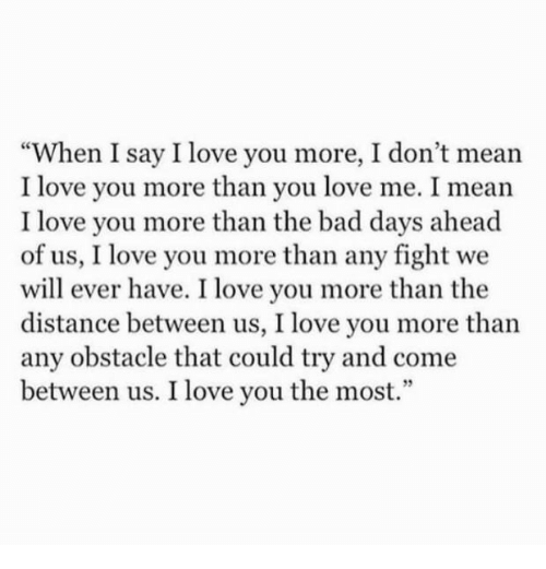 """i love you more than: """"When I say I love you more, I don't mean  I love you more than you love me. I mean  I love you more than the bad days ahead  of us, I love you more than any fight we  will ever have. I love you more than the  distance between us, I love you more than  any obstacle that could try and come  between us. I love you the most.  93"""