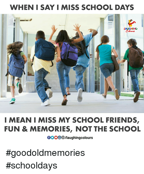 Friends, School, and Mean: WHEN I SAY I MISS SCHOOL DAYS  AUGHING  I MEAN I MISS MY SCHOOL FRIENDS,  FUN & MEMORIES, NOT THE SCHOOL  00008B/laughingcolours #goodoldmemories #schooldays
