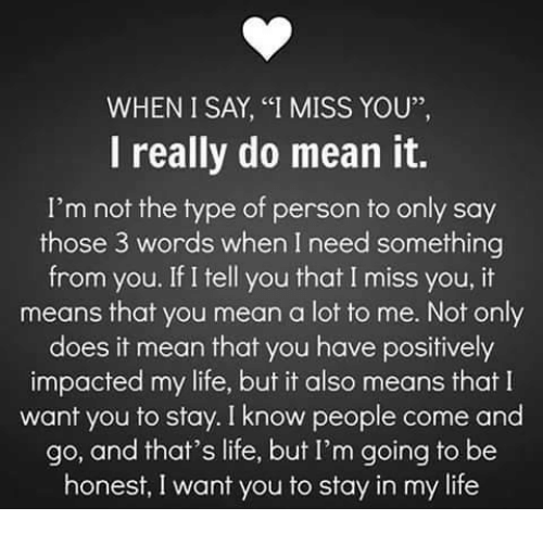 "it-also-means: WHEN I SAY, ""I MISS YOU"",  I really do mean it.  I'm not the type of person to only say  those 3 words when I need something  from you. If I tell you that I miss you, it  means that you mean a lot to me. Not only  does it mean that you have positively  impacted my life, but it also means that I  want you to stay. I know people come and  go, and that's life, but I'm going to be  honest, I want you to stay in my life"