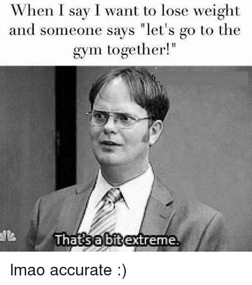 "Gym, Lmao, and Memes: When I say I want to lose weight  and someone says ""let's go to the  gym together!""  Thats  abitextreme lmao accurate :)"