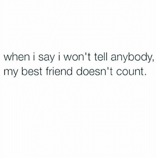 Best Friend, Dank, and Friends: when i say i won't tell anybody,  my best friend doesn't count.