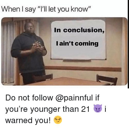 "I Warned You: When I say ""I'l let you know""  In conclusion,  I ain't coming Do not follow @painnful if you're younger than 21 😈 i warned you! 😏"