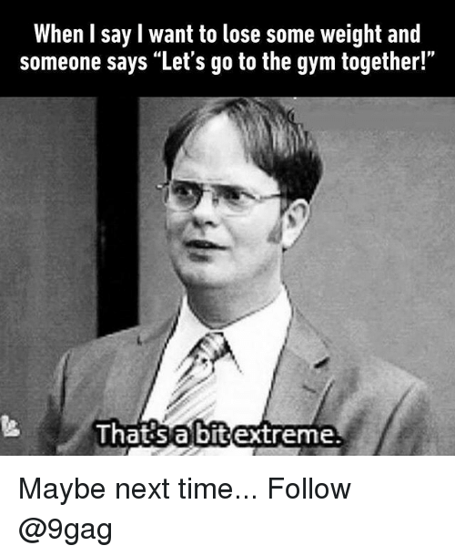 """lets go to the: When I say l want to lose some weight and  someone says """"Let's go to the gym together!""""  Ihatisabitextreme Maybe next time... Follow @9gag"""