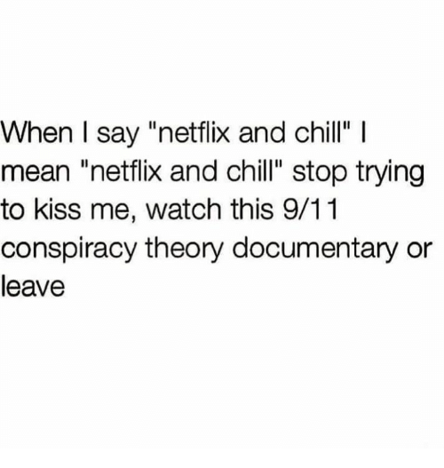 """9/11, Memes, and Netflix and Chill: When I say """"netflix and chill"""" l  mean """"netflix and chill"""" stop trying  to kiss me, watch this 9/11  conspiracy theory documentary or  leave"""