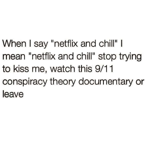 """Conspiracy Theory: When I say """"netflix and chillI  mean """"netflix and chill"""" stop trying  to kiss me, watch this 9/11  conspiracy theory documentary or  leave"""