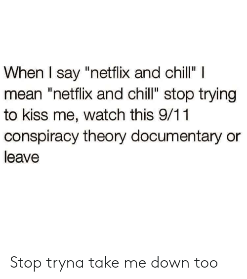 """Conspiracy Theory: When I say """"netflix and chillI  mean """"netflix and chill"""" stop trying  to kiss me, watch this 9/11  conspiracy theory documentary or  leave Stop tryna take me down too"""