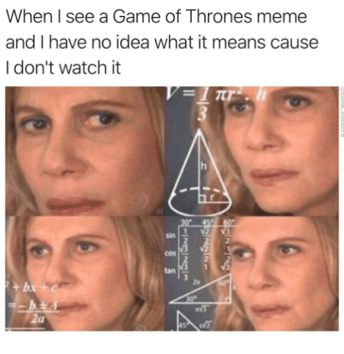 Thrones Meme: When I see a Game of Thrones meme  and I have no idea what it means cause  I don't watch it  sin  2  cos  tan  za