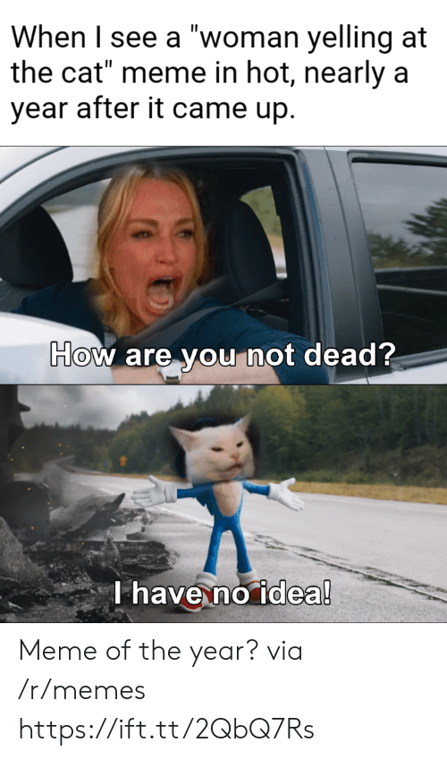 """yelling: When I see a """"woman yelling at  the cat"""" meme in hot, nearly a  year after it came up.  How are you not dead?  T have no idea! Meme of the year? via /r/memes https://ift.tt/2QbQ7Rs"""