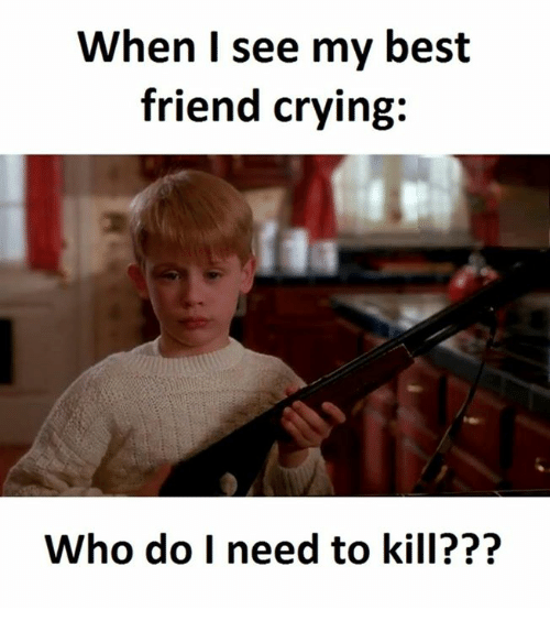 Best Friend, Crying, and Best: When I see my best  friend crying:  Who do I need to kill