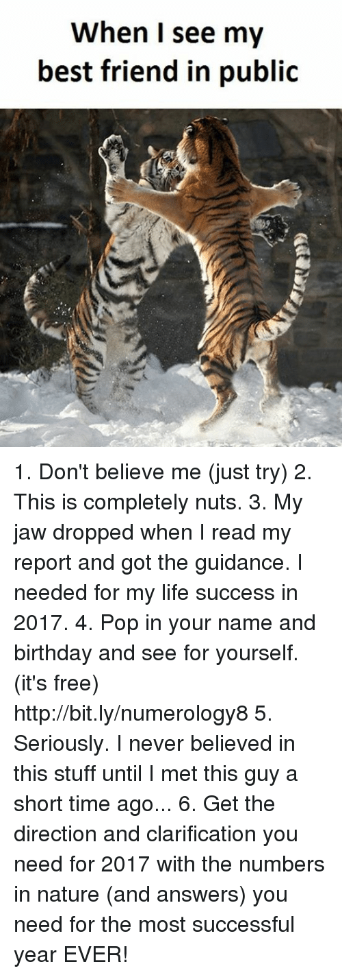 Jaw Dropped: When I see my  best friend in public 1. Don't believe me (just try) 2. This is completely nuts. 3. My jaw dropped when I read my report and got the guidance. I needed for my life success in 2017. 4. Pop in your name and birthday and see for yourself. (it's free)  http://bit.ly/numerology8 5. Seriously. I never believed in this stuff until I met this guy a short time ago... 6. Get the direction and clarification you need for 2017 with the numbers in nature (and answers) you need for the most successful year EVER!