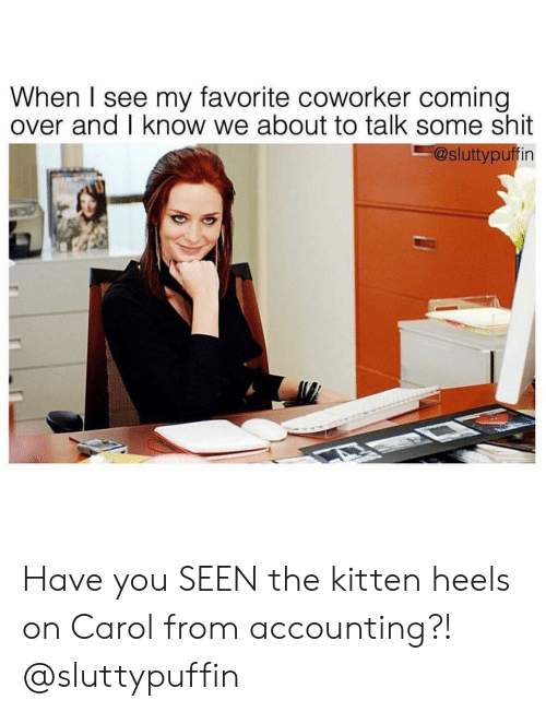Girl Memes, Accounting, and Heels: When I see my favorite coworker coming  over and I know we about to talk some shit  @sluttypuffin Have you SEEN the kitten heels on Carol from accounting?! @sluttypuffin