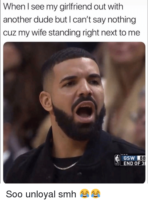 gsw: [When I see my girlfriend out with  another dude but l can't say nothing  cuz my wife standing right next to me  GSW 88  END OF 3 Soo unloyal smh 😂😂