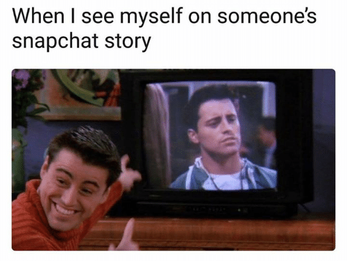 Snapchat, Story, and Myself: When I see myself on someone's  snapchat story