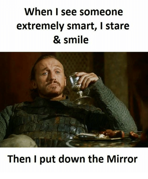 the mirror: When I see someone  extremely smart, I stare  & smile  Then I put down the Mirror