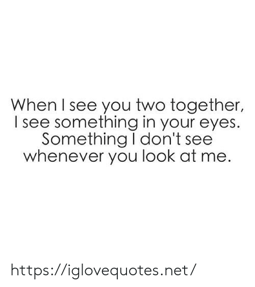 When I See You: When I see you two together,  see something in your eyes.  Something I don't see  whenever you look at me https://iglovequotes.net/