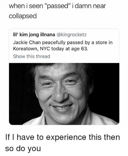 """Jackie Chan, Lil Kim, and Today: when i seen """"passed"""" i damn near  collapsed  lil' kim jong illnana @kingrocketz  Jackie Chan peacefully passed by a store in  Koreatown, NYC today at age 63.  Show this thread If I have to experience this then so do you"""