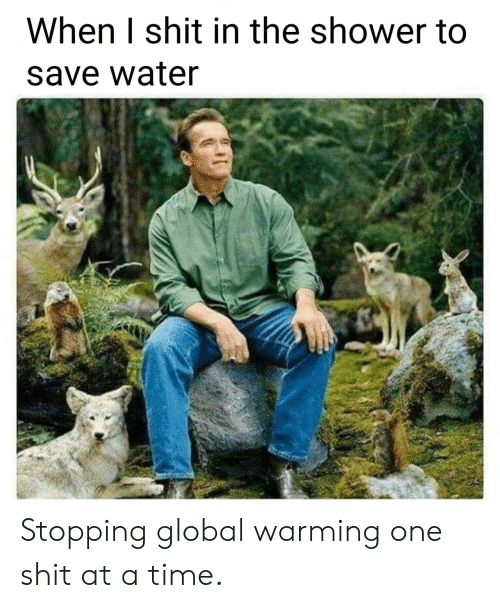 save water: When I shit in the shower to  save water Stopping global warming one shit at a time.