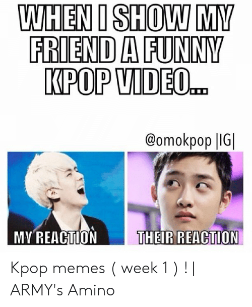 Funny Kpop Memes: WHEN I SHOW MY  FRIEND A FUNNY  KPOP VIDEO..  @omokpop |IG  MY REACTION  THEIR REACTION Kpop memes ( week 1 ) ! | ARMY's Amino
