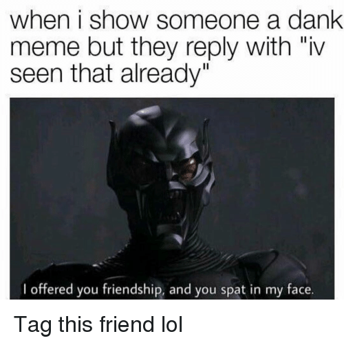 "Dank Meme: when i show someone a dank  meme but they reply with ""iv  seen that already""  I offered you friendship, and you spat in my face. Tag this friend lol"