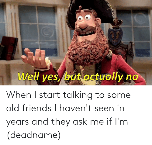 old friends: When I start talking to some old friends I haven't seen in years and they ask me if I'm (deadname)