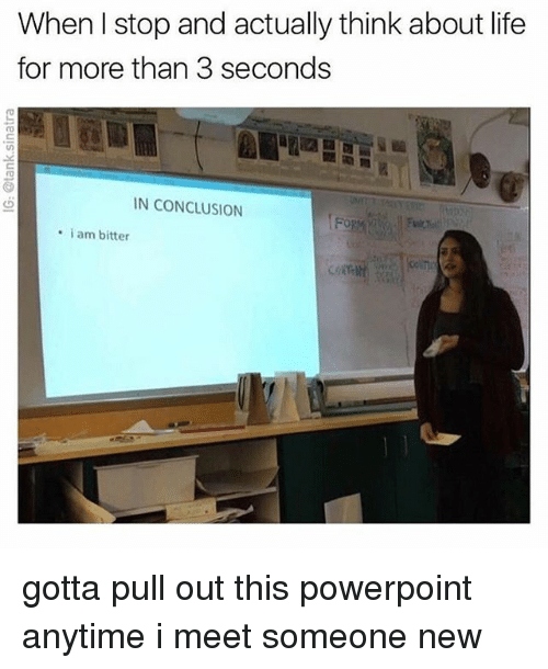 Life, Powerpoint, and Relatable: When I stop and actually think about life  for more than 3 seconds  N CONCLUSION  . i am bitter gotta pull out this powerpoint anytime i meet someone new