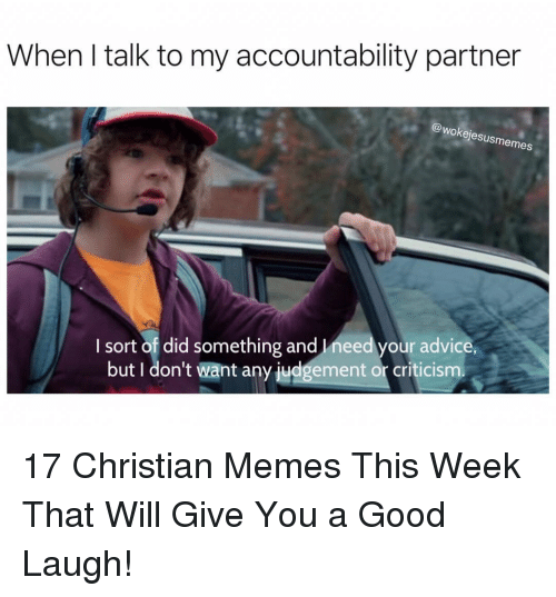 accountability: When I talk to my accountability partner  (A  @wokejesusmemes  I sort of did something and Ineed your advice  but I don't want any judgement or criticism 17 Christian Memes This Week That Will Give You a Good Laugh!