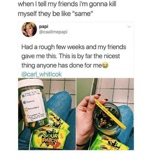 "Be Like, Friends, and Memes: when I tell my friends i'm gonna kill  myself they be like ""same""  papi  @caallmepapi  Had a rough few weeks and my friends  gave me this. This is by far the nicest  thing anyone has done for me  @carl_whitlcok  SOUR  PATCH"
