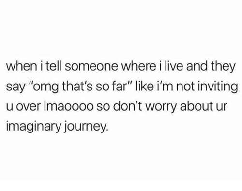 """Journey, Omg, and Live: when i tell someone where i live and they  say """"omg that's so far"""" like i'm not inviting  u over Imaoooo so don't worry about ur  imaginary journey."""