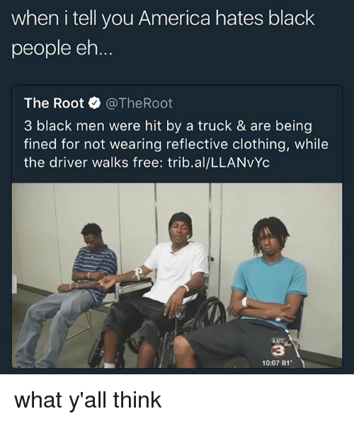ehs: when i tell you America hates black  people eh  The Root·@TheRoot  3 black men were hit by a truck & are being  fined for not wearing reflective clothing, while  the driver walks free: trib.al/LLANvYc  KATC  3  10:07 81 what y'all think