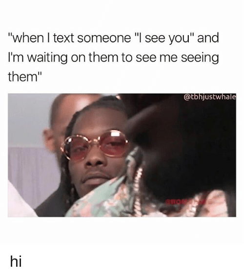 "Text, Girl Memes, and Waiting...: ""when I text someone ""I see you"" and  I'm waiting on them to see me seeing  them""  @tbhjustwhale hi"