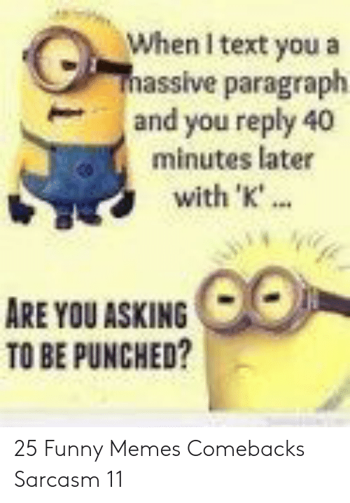 punched: When I text you a  massive paragraph  and you reply 40  minutes later  with 'K'..  ARE YOU ASKING  TO BE PUNCHED? 25 Funny Memes Comebacks Sarcasm 11