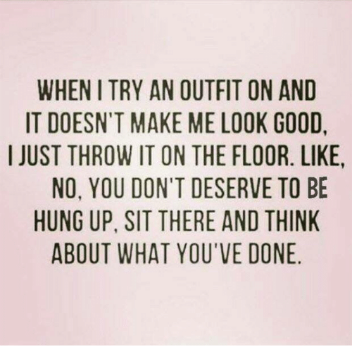 Dank, Ups, and Good: WHEN I TRY AN OUTFIT ON AND  IT DOESN'T MAKE ME LOOK GOOD  I JUST THROW IT ON THE FLOOR. LIKE  NO, YOU DON'T DESERVE TO BE  HUNG UP. SIT THERE AND THINK  ABOUT WHAT YOU'VE DONE