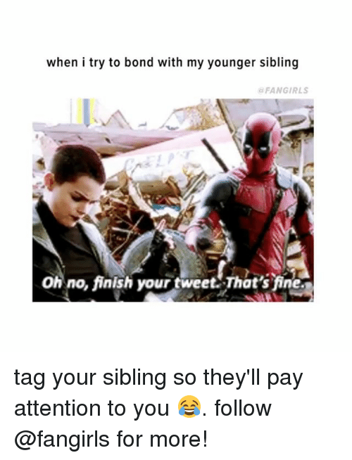 Girl Memes, Bond, and Tweet: when i try to bond with my younger sibling  FANGIRLS  O no, finish your tweet That's fine tag your sibling so they'll pay attention to you 😂. follow @fangirls for more!