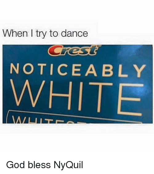 Noticably: When I try to dance  NOTICEABLY  WHITE God bless NyQuil