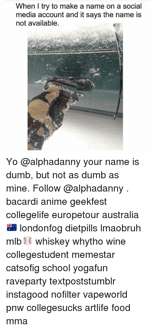 Anime, Dumb, and Food: When I try to make a  media account and it says the name is  not available  name on a social Yo @alphadanny your name is dumb, but not as dumb as mine. Follow @alphadanny . bacardi anime geekfest collegelife europetour australia🇦🇺 londonfog dietpills lmaobruh mlb⚾️ whiskey whytho wine collegestudent memestar catsofig school yogafun raveparty textpoststumblr instagood nofilter vapeworld pnw collegesucks artlife food mma
