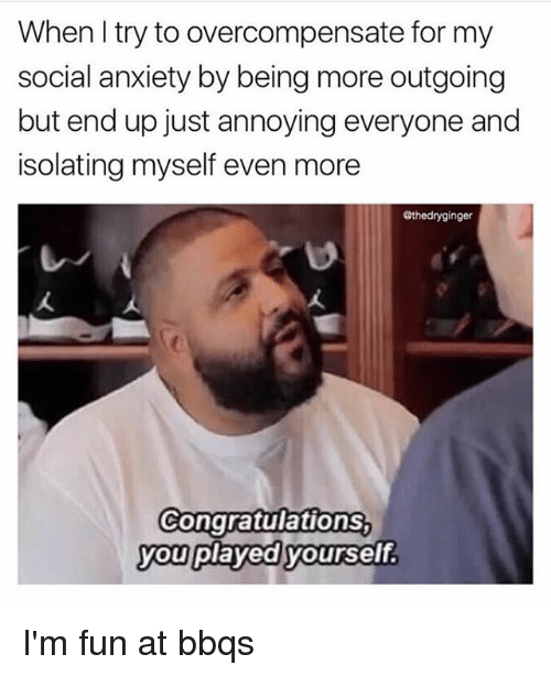 Congratulations You Played Yourself, Memes, and Anxiety: When I try to overcompensate for my  social anxiety by being more outgoing  but end up just annoying everyone and  isolating myself even more  @thedryginger  Congratulations  you played yourself I'm fun at bbqs
