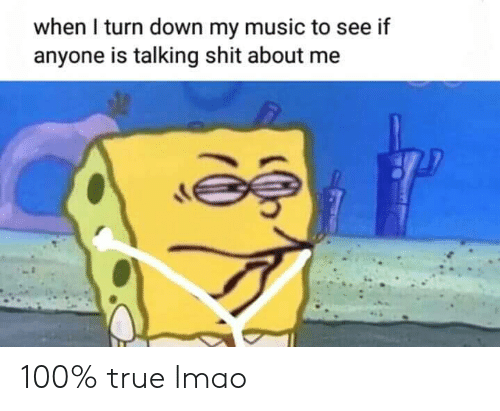 turn down: when I turn down my music to see if  anyone is talking shit about me 100% true lmao