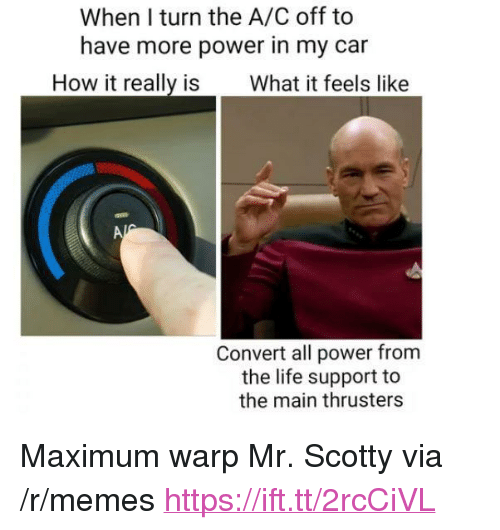 """scotty: When I turn the A/C off to  have more power in my car  How it really is What it feels like  Convert all power from  the life support to  the main thrusters <p>Maximum warp Mr. Scotty via /r/memes <a href=""""https://ift.tt/2rcCiVL"""">https://ift.tt/2rcCiVL</a></p>"""