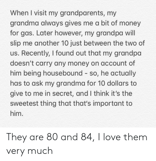 Grandparents: When I visit my grandparents, my  grandma always gives me a bit of money  for gas. Later however, my grandpa will  slip me another 10 just between the two of  us. Recently, I found out that my grandpa  doesn't carry any money on account of  him being housebound so, he actually  has to ask my grandma for 10 dollars to  give to me in secret, and I think it's the  sweetest thing that that's important to  him. They are 80 and 84, I love them very much